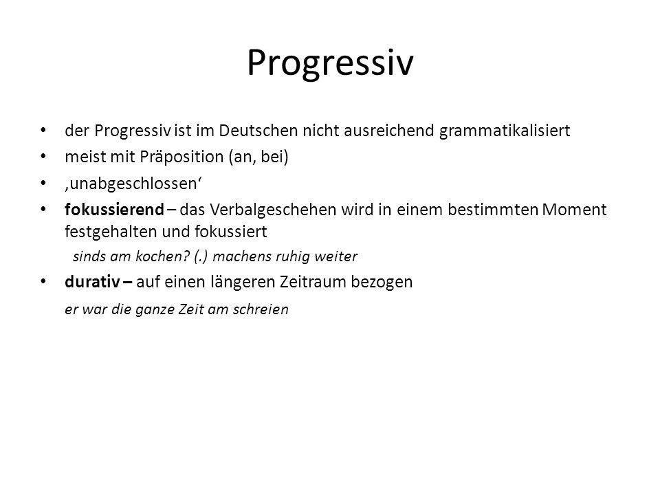 Progressiv der Progressiv ist im Deutschen nicht ausreichend grammatikalisiert meist mit Präposition (an, bei) unabgeschlossen fokussierend – das Verb