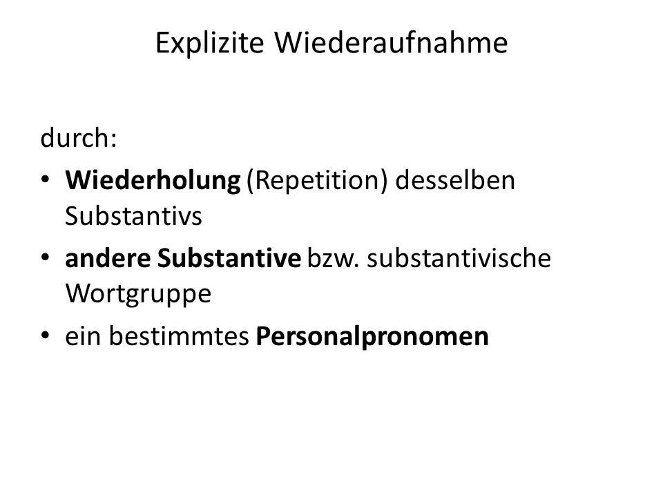 Explizite Wiederaufnahme durch: Wiederholung (Repetition) desselben Substantivs andere Substantive bzw. substantivische Wortgruppe ein bestimmtes Pers