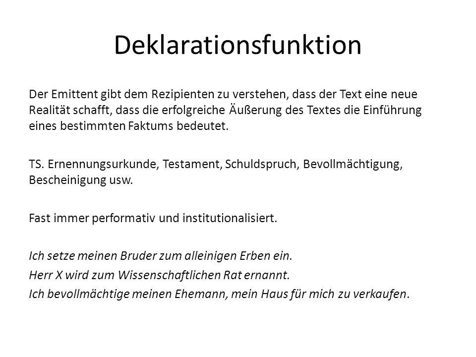 Deklarationsfunktion Der Emittent gibt dem Rezipienten zu verstehen, dass der Text eine neue Realität schafft, dass die erfolgreiche Äußerung des Textes die Einführung eines bestimmten Faktums bedeutet.