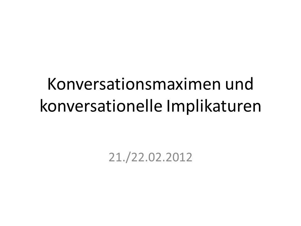 Konversationsmaximen und konversationelle Implikaturen 21./22.02.2012