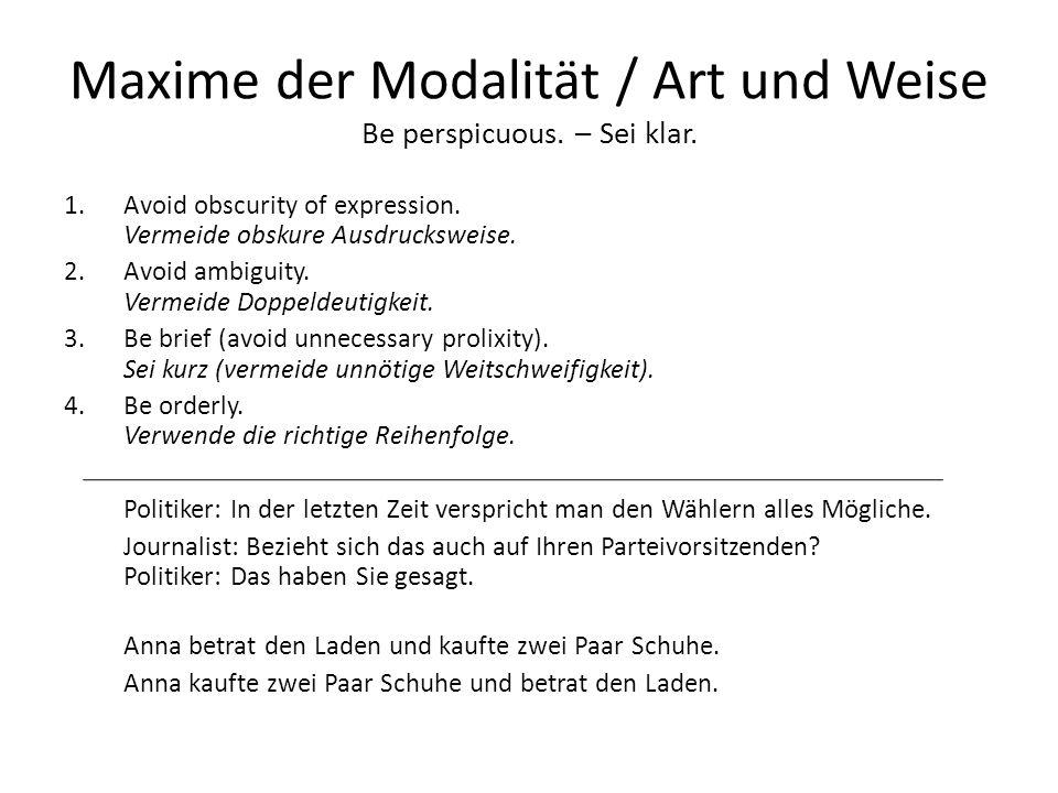 Maxime der Modalität / Art und Weise Be perspicuous. – Sei klar. 1.Avoid obscurity of expression. Vermeide obskure Ausdrucksweise. 2.Avoid ambiguity.