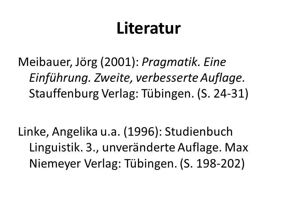 Literatur Meibauer, Jörg (2001): Pragmatik. Eine Einführung. Zweite, verbesserte Auflage. Stauffenburg Verlag: Tübingen. (S. 24-31) Linke, Angelika u.
