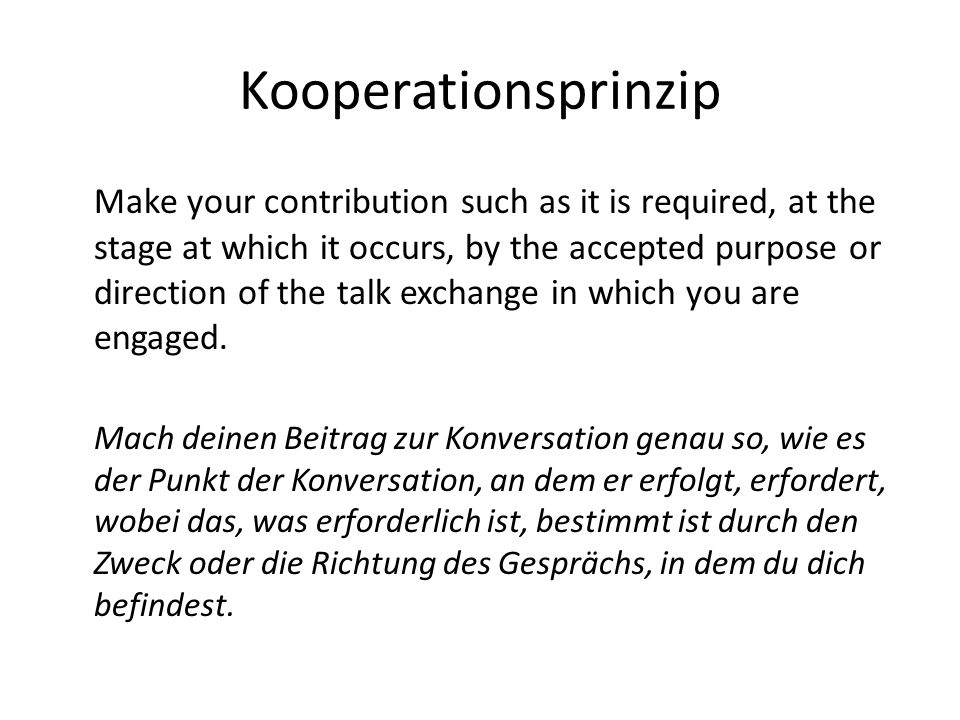 Kooperationsprinzip Make your contribution such as it is required, at the stage at which it occurs, by the accepted purpose or direction of the talk e