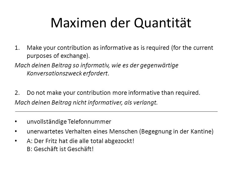 Maximen der Quantität 1.Make your contribution as informative as is required (for the current purposes of exchange). Mach deinen Beitrag so informativ