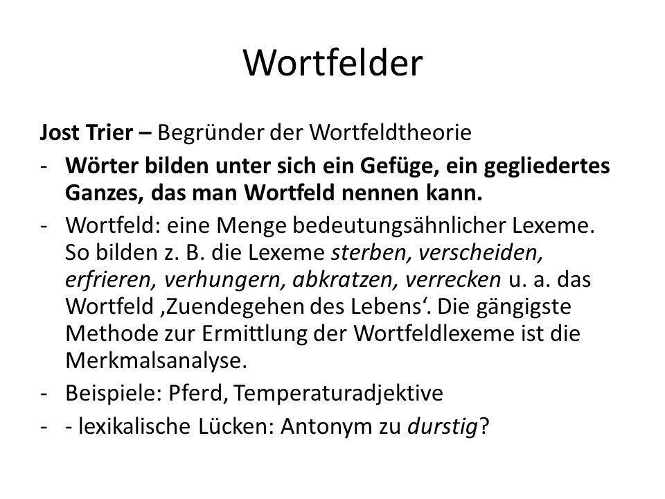 Wortfelder Jost Trier – Begründer der Wortfeldtheorie -Wörter bilden unter sich ein Gefüge, ein gegliedertes Ganzes, das man Wortfeld nennen kann. -Wo