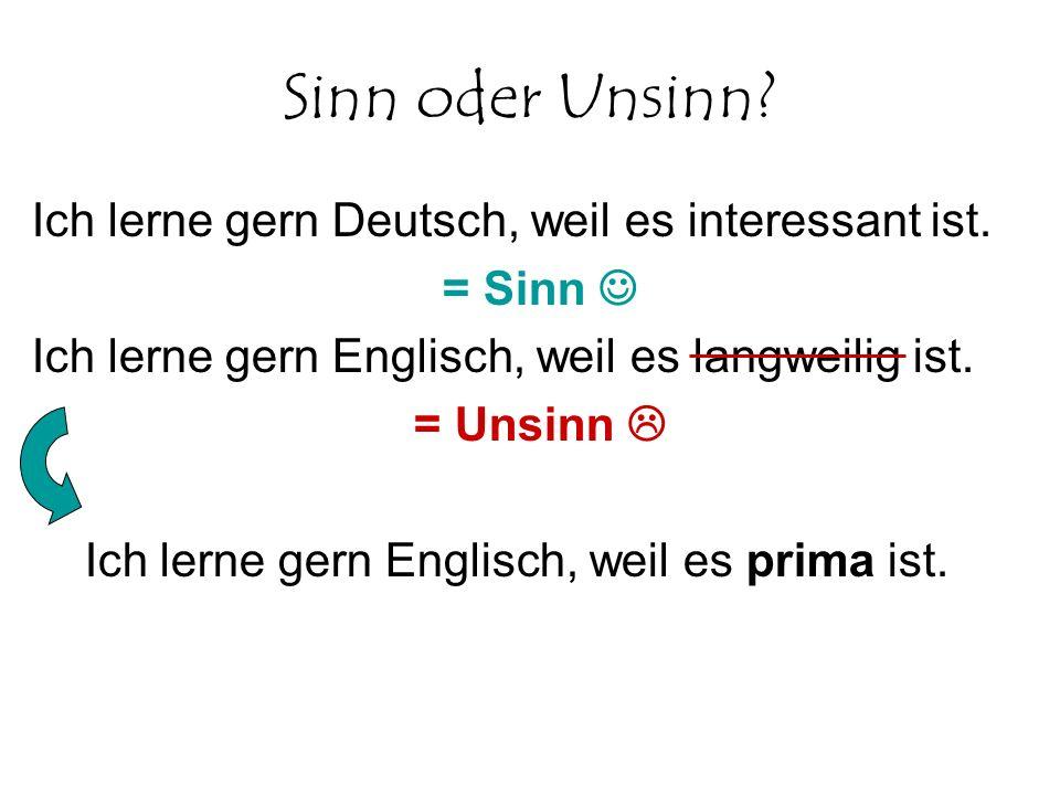 Sinn oder Unsinn? Ich lerne gern Deutsch, weil es interessant ist. = Sinn Ich lerne gern Englisch, weil es langweilig ist. = Unsinn Ich lerne gern Eng