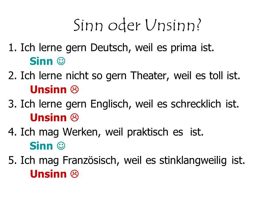 Sinn oder Unsinn? 1. Ich lerne gern Deutsch, weil es prima ist. Sinn 2. Ich lerne nicht so gern Theater, weil es toll ist. Unsinn 3. Ich lerne gern En