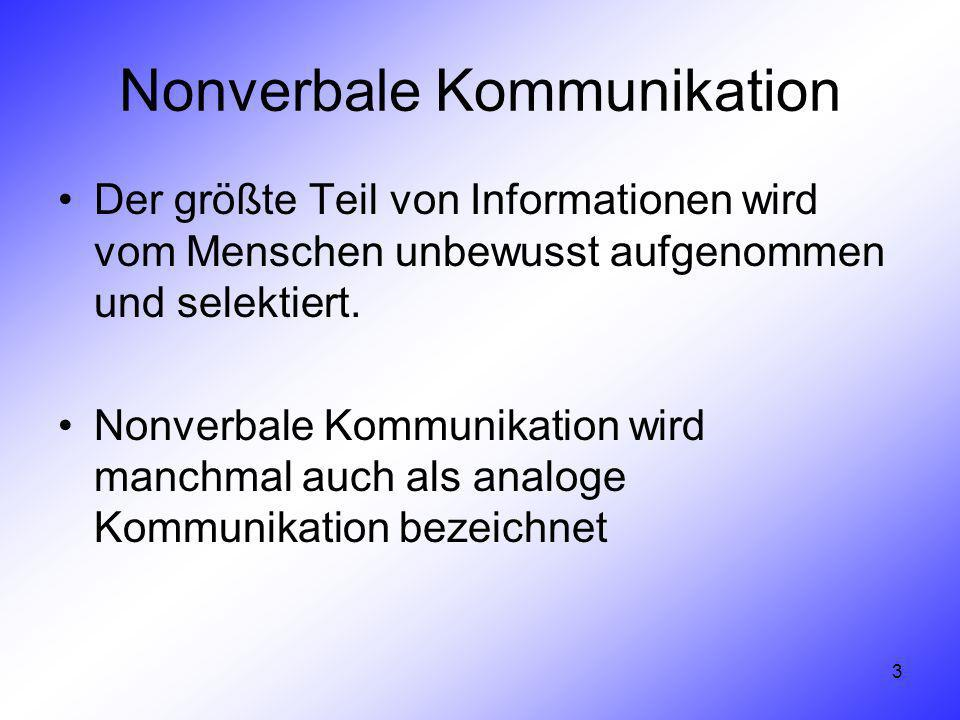 3 Nonverbale Kommunikation Der größte Teil von Informationen wird vom Menschen unbewusst aufgenommen und selektiert. Nonverbale Kommunikation wird man