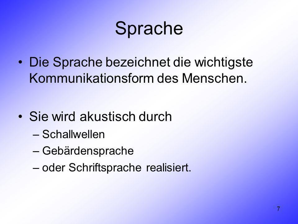 7 Sprache Die Sprache bezeichnet die wichtigste Kommunikationsform des Menschen. Sie wird akustisch durch –Schallwellen –Gebärdensprache –oder Schrift
