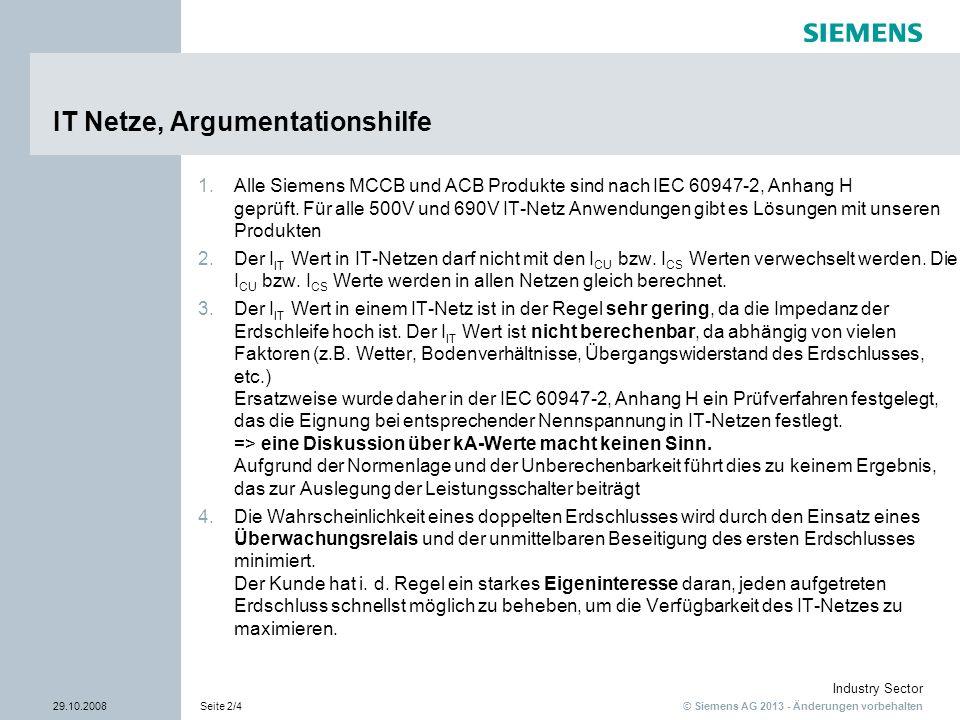 © Siemens AG 2013 - Änderungen vorbehalten Industry Sector 29.10.2008Seite 3/4 Erläuterung Kurzschluss / Doppelter Erdschluss in IT-Netzen 1 2 690V L1 L2 L3 IT-Netz 690V / AC Impedanz Erdungsschleife Trafo ungeerdet Fehler 1 und 2 gleichzeitig -> Doppelerdschluss auf der Last- und Einspeiseseite Einpoliger Kurzschluss, am Hauptkontakt L1 liegt die volle verkettete Spannung von 690V an .