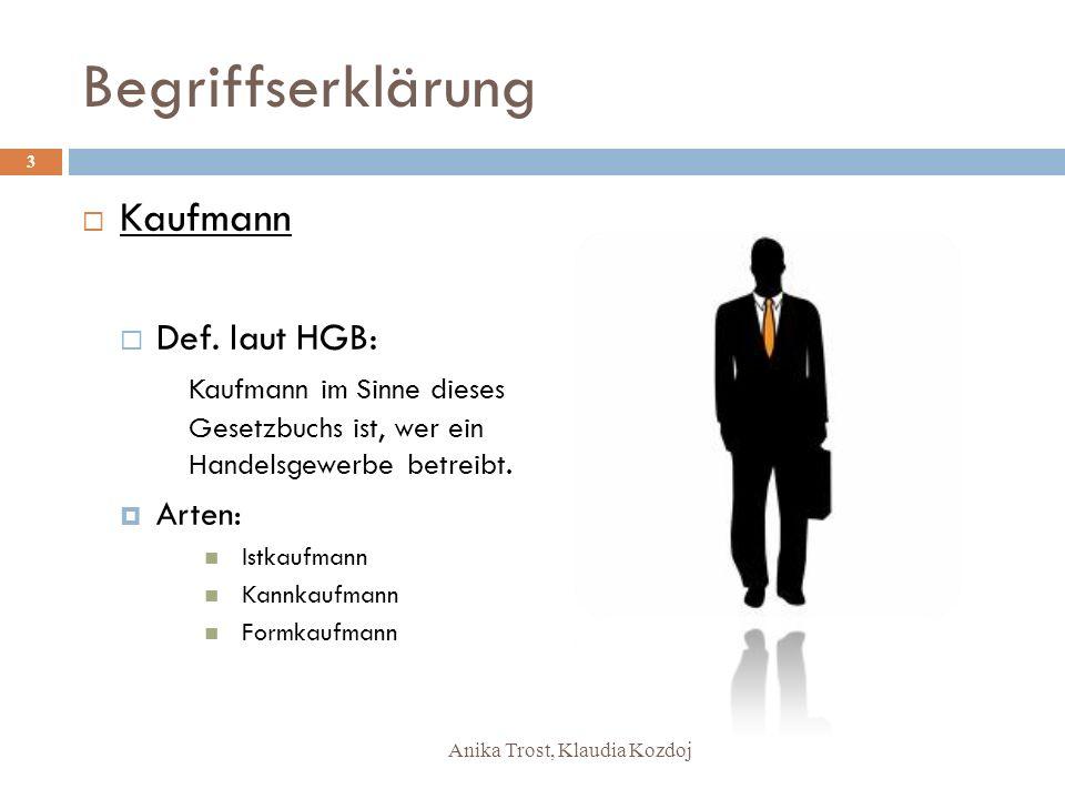 Anika Trost, Klaudia Kozdoj Begriffserklärung Kaufmann Def. laut HGB: Kaufmann im Sinne dieses Gesetzbuchs ist, wer ein Handelsgewerbe betreibt. Arten