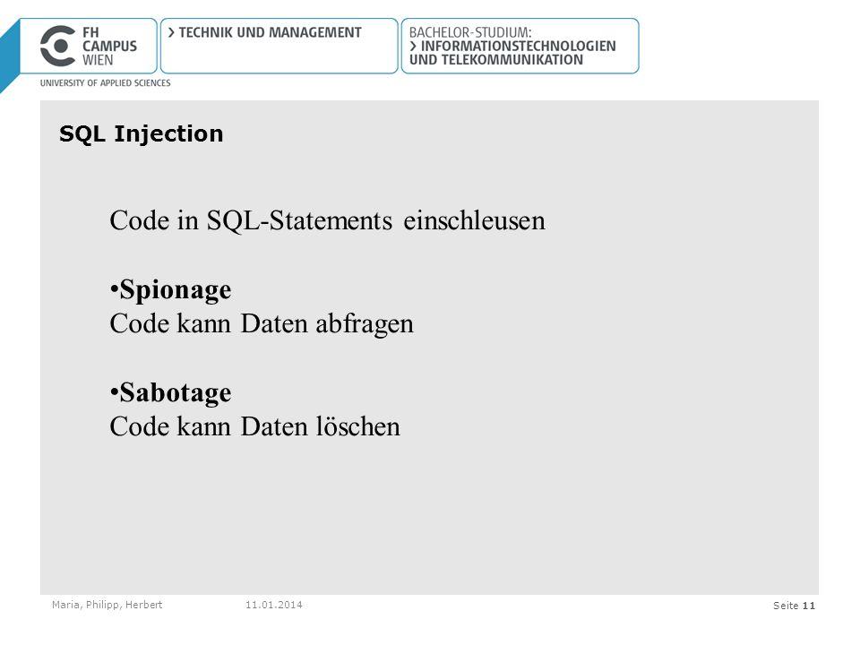Seite 11 SQL Injection Maria, Philipp, Herbert11.01.2014 Code in SQL-Statements einschleusen Spionage Code kann Daten abfragen Sabotage Code kann Daten löschen