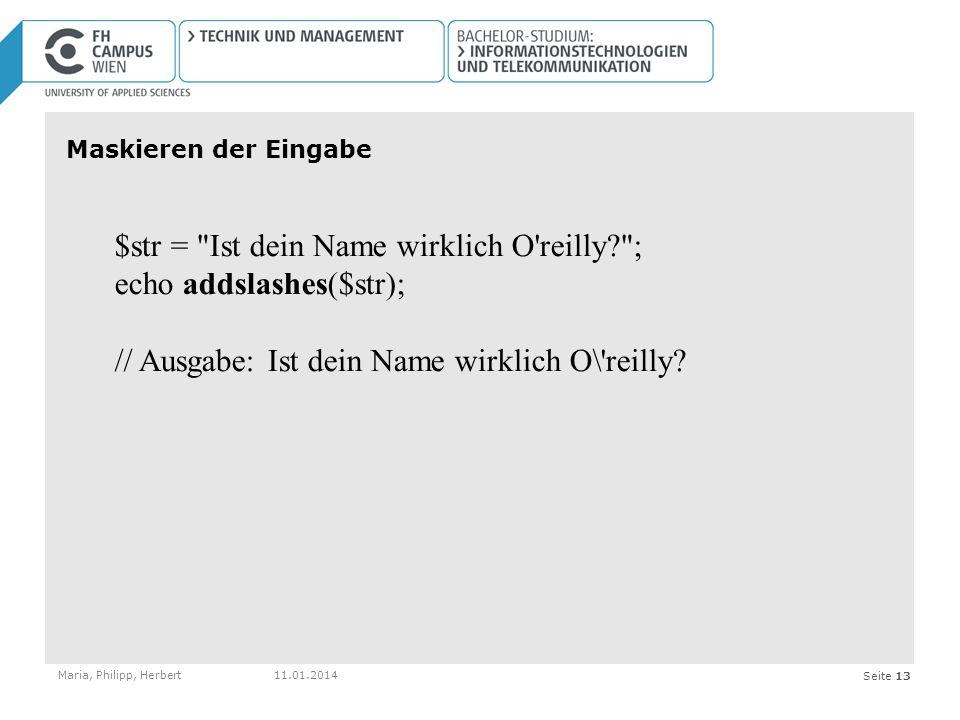 Seite 13 Maskieren der Eingabe Maria, Philipp, Herbert11.01.2014 $str = Ist dein Name wirklich O reilly? ; echo addslashes($str); // Ausgabe: Ist dein Name wirklich O\ reilly?