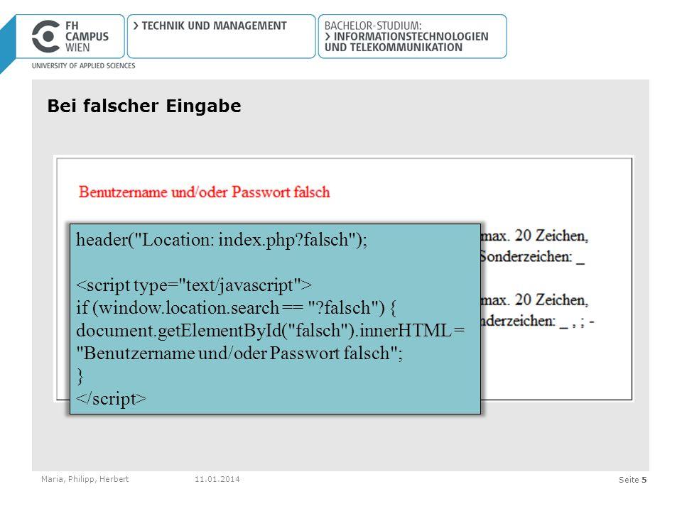 Seite 5 Bei falscher Eingabe Maria, Philipp, Herbert11.01.2014 header( Location: index.php?falsch ); if (window.location.search == ?falsch ) { document.getElementById( falsch ).innerHTML = Benutzername und/oder Passwort falsch ; }
