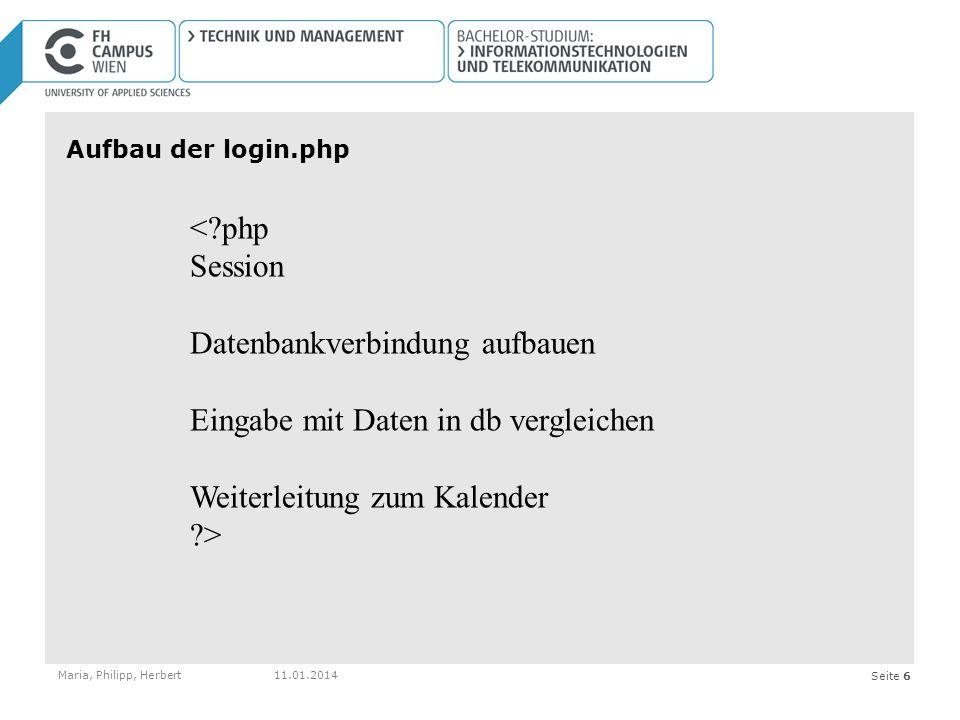Seite 6 Aufbau der login.php Maria, Philipp, Herbert11.01.2014 <?php Session Datenbankverbindung aufbauen Eingabe mit Daten in db vergleichen Weiterleitung zum Kalender ?>