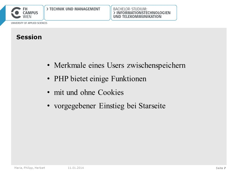 Seite 7 Session Maria, Philipp, Herbert11.01.2014 Merkmale eines Users zwischenspeichern PHP bietet einige Funktionen mit und ohne Cookies vorgegebener Einstieg bei Starseite