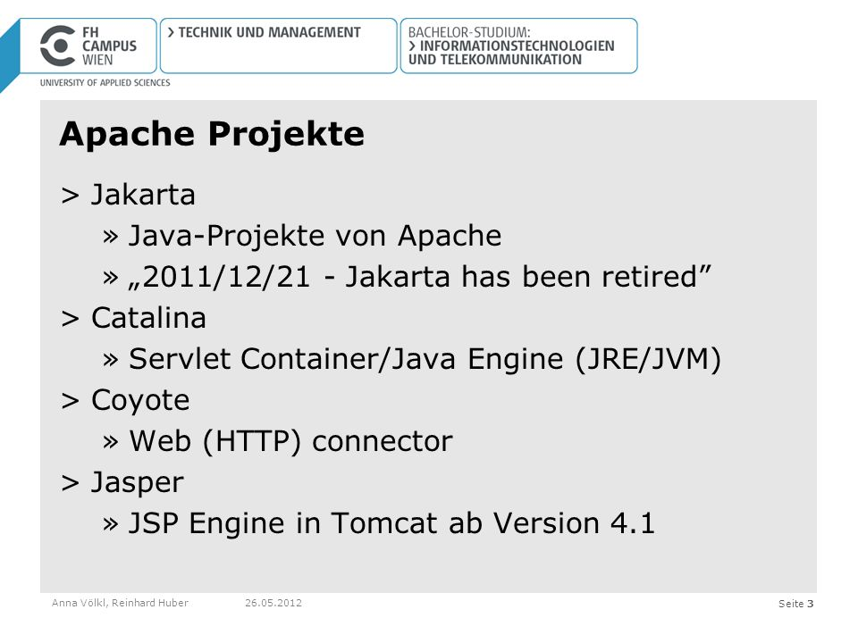 Seite 3 Apache Projekte >Jakarta »Java-Projekte von Apache »2011/12/21 - Jakarta has been retired >Catalina »Servlet Container/Java Engine (JRE/JVM) >Coyote »Web (HTTP) connector >Jasper »JSP Engine in Tomcat ab Version 4.1 Anna Völkl, Reinhard Huber26.05.2012