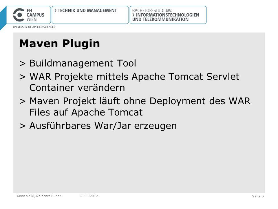 Seite 5 Maven Plugin >Buildmanagement Tool >WAR Projekte mittels Apache Tomcat Servlet Container verändern >Maven Projekt läuft ohne Deployment des WAR Files auf Apache Tomcat >Ausführbares War/Jar erzeugen Anna Völkl, Reinhard Huber26.05.2012