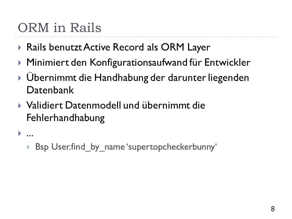 ORM in Rails Rails benutzt Active Record als ORM Layer Minimiert den Konfigurationsaufwand für Entwickler Übernimmt die Handhabung der darunter liegen