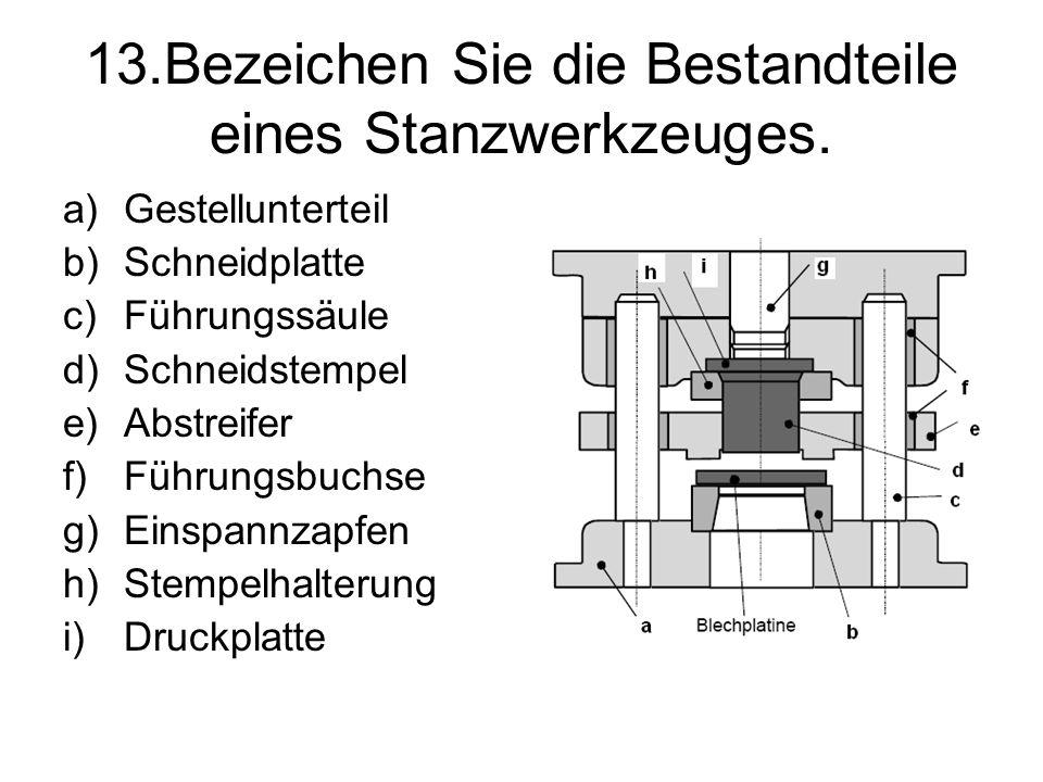 13.Bezeichen Sie die Bestandteile eines Stanzwerkzeuges. a)Gestellunterteil b)Schneidplatte c)Führungssäule d)Schneidstempel e)Abstreifer f)Führungsbu