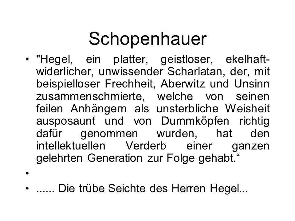 Schopenhauer Hegel, ein platter, geistloser, ekelhaft- widerlicher, unwissender Scharlatan, der, mit beispielloser Frechheit, Aberwitz und Unsinn zusammenschmierte, welche von seinen feilen Anhängern als unsterbliche Weisheit ausposaunt und von Dummköpfen richtig dafür genommen wurden, hat den intellektuellen Verderb einer ganzen gelehrten Generation zur Folge gehabt.......