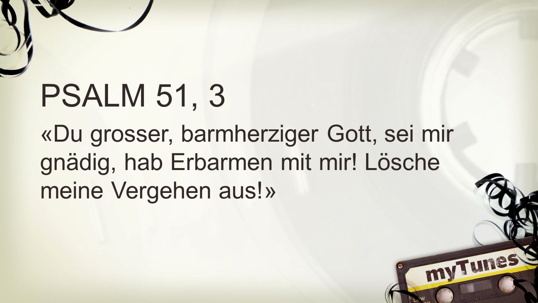 Psalm 51, 3 PSALM 51, 3 «Du grosser, barmherziger Gott, sei mir gnädig, hab Erbarmen mit mir! Lösche meine Vergehen aus!»