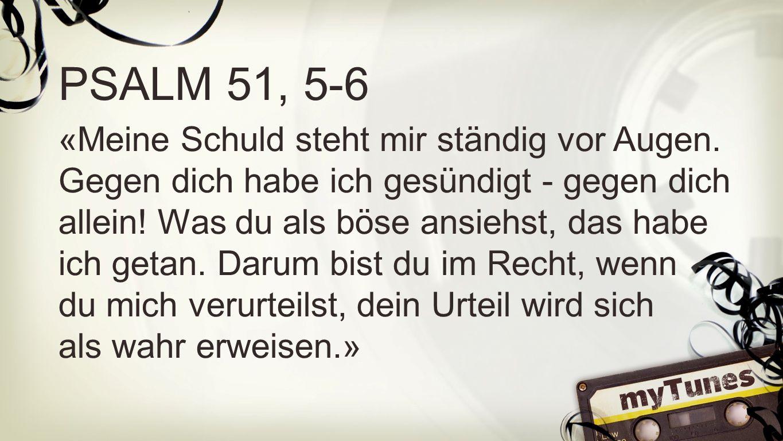Psalm 51, 5-6 PSALM 51, 5-6 «Meine Schuld steht mir ständig vor Augen. Gegen dich habe ich gesündigt - gegen dich allein! Was du als böse ansiehst, da