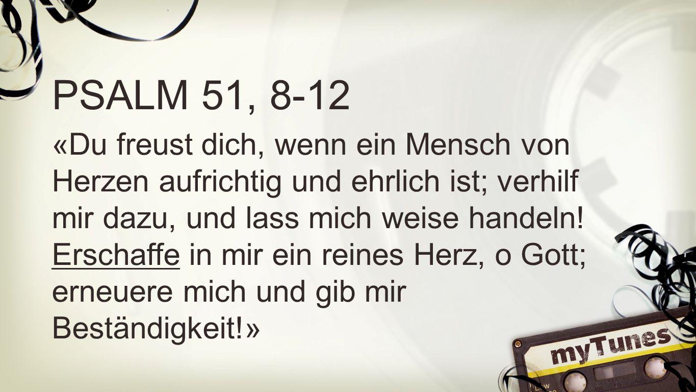 Psalm 51, 8-12 PSALM 51, 8-12 «Du freust dich, wenn ein Mensch von Herzen aufrichtig und ehrlich ist; verhilf mir dazu, und lass mich weise handeln.