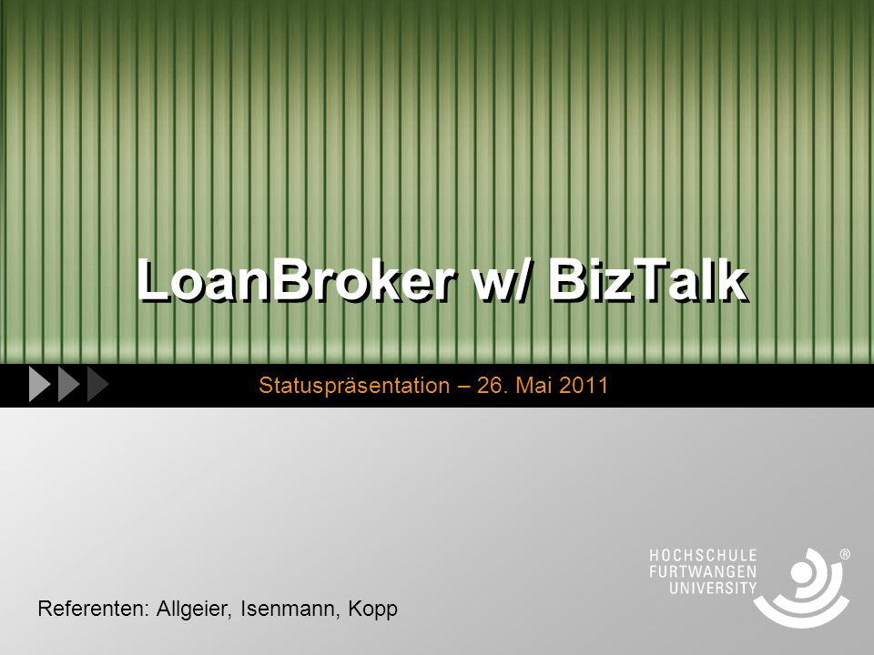 LoanBroker w/ BizTalk Statuspräsentation – 26. Mai 2011 Referenten: Allgeier, Isenmann, Kopp
