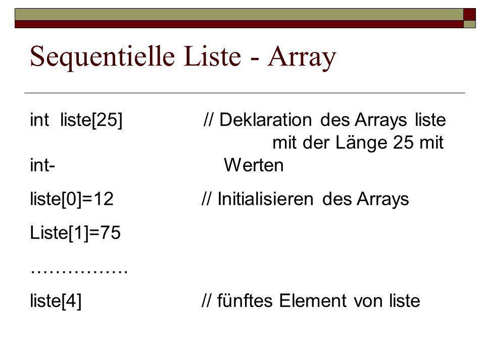 Sequentielle Liste - Array int liste[25] // Deklaration des Arrays liste mit der Länge 25 mit int-Werten liste[0]=12 // Initialisieren des Arrays Liste[1]=75 …………….