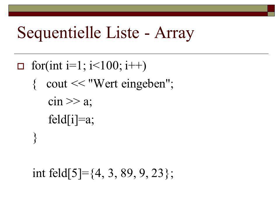 Sequentielle Liste - Array for(int i=1; i<100; i++) { cout << Wert eingeben ; cin >> a; feld[i]=a; } int feld[5]={4, 3, 89, 9, 23};