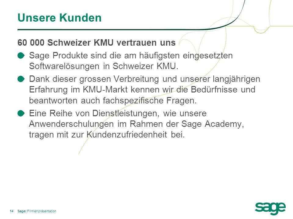 14 Unsere Kunden 60 000 Schweizer KMU vertrauen uns Sage Produkte sind die am häufigsten eingesetzten Softwarelösungen in Schweizer KMU. Dank dieser g