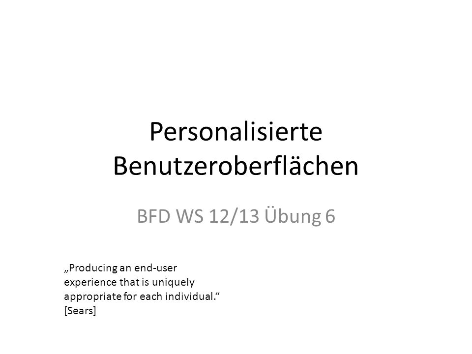 Personalisierte Benutzeroberflächen BFD WS 12/13 Übung 6 Producing an end-user experience that is uniquely appropriate for each individual.