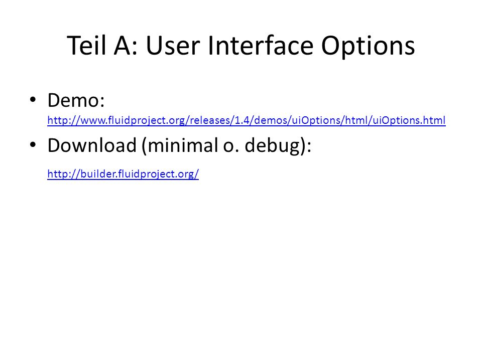 Teil A: User Interface Options Demo: http://www.fluidproject.org/releases/1.4/demos/uiOptions/html/uiOptions.html http://www.fluidproject.org/releases/1.4/demos/uiOptions/html/uiOptions.html Download (minimal o.