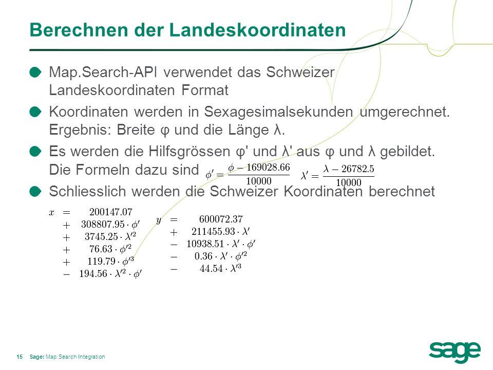 15 Berechnen der Landeskoordinaten Sage: Map.Search Integration Map.Search-API verwendet das Schweizer Landeskoordinaten Format Koordinaten werden in Sexagesimalsekunden umgerechnet.
