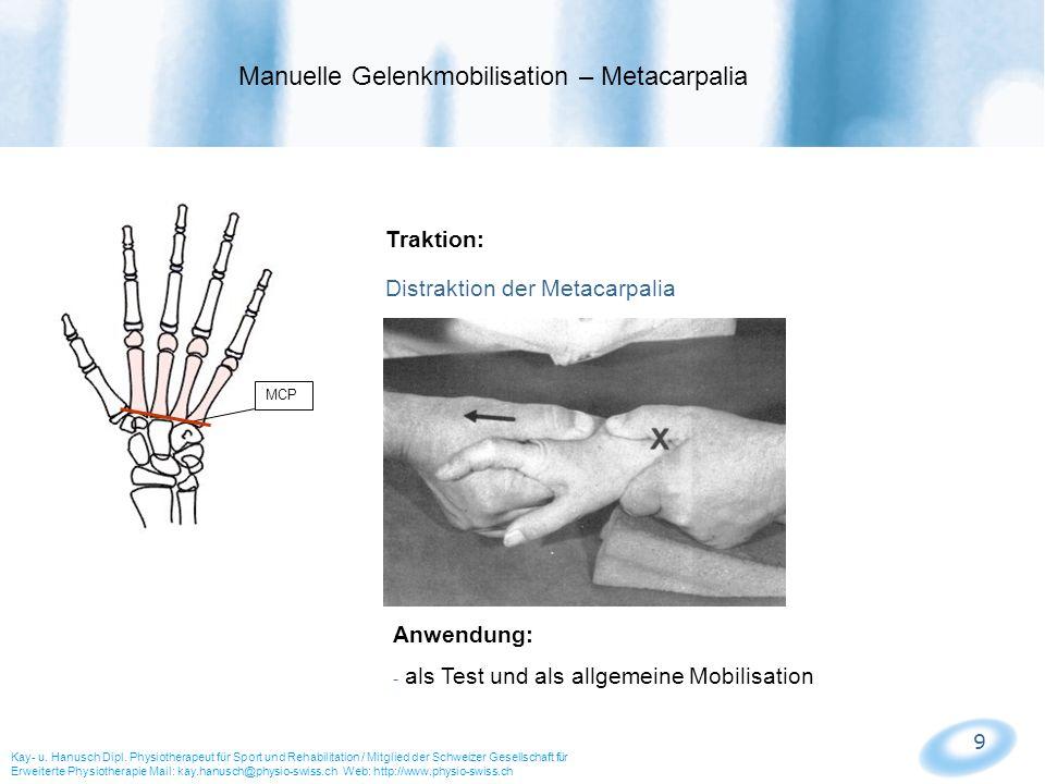 9 MCP Traktion: Distraktion der Metacarpalia Anwendung: - als Test und als allgemeine Mobilisation Manuelle Gelenkmobilisation – Metacarpalia Kay- u.