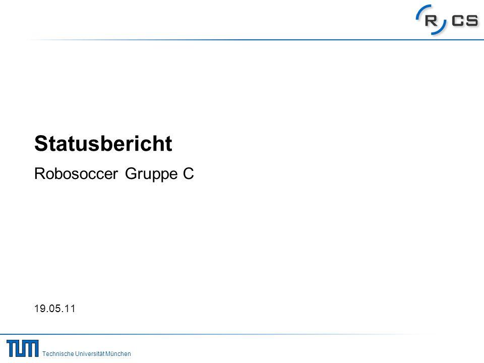 Technische Universität München Statusbericht Robosoccer Gruppe C 19.05.11