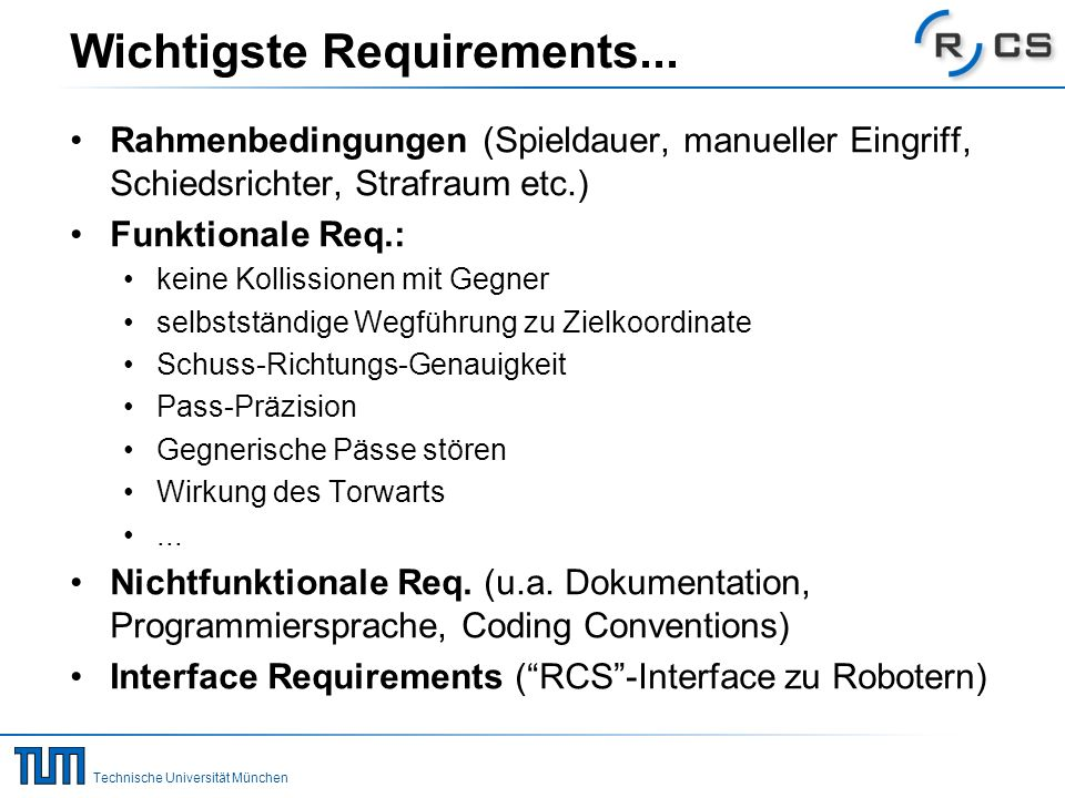 Technische Universität München Wichtigste Requirements... Rahmenbedingungen (Spieldauer, manueller Eingriff, Schiedsrichter, Strafraum etc.) Funktiona