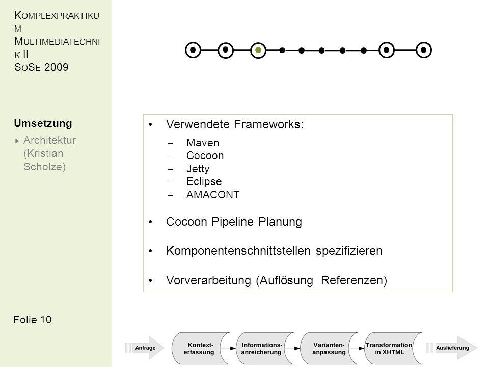 K OMPLEXPRAKTIKU M M ULTIMEDIATECHNI K II S O S E 2009 Folie 10 Umsetzung Architektur (Kristian Scholze) Verwendete Frameworks: Maven Cocoon Jetty Eclipse AMACONT Cocoon Pipeline Planung Komponentenschnittstellen spezifizieren Vorverarbeitung (Auflösung Referenzen)