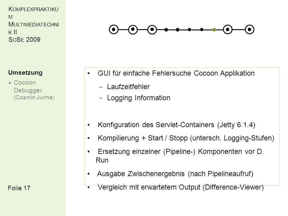 K OMPLEXPRAKTIKU M M ULTIMEDIATECHNI K II S O S E 2009 Folie 17 GUI für einfache Fehlersuche Cocoon Applikation Laufzeitfehler Logging Information Konfiguration des Servlet-Containers (Jetty 6.1.4) Kompilierung + Start / Stopp (untersch.