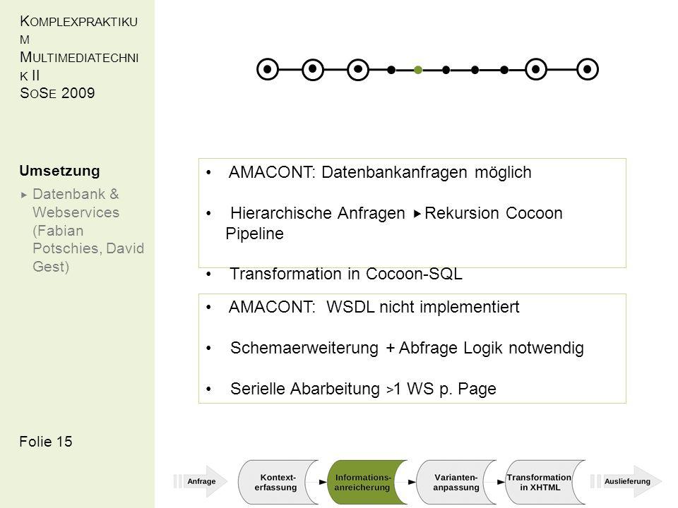 K OMPLEXPRAKTIKU M M ULTIMEDIATECHNI K II S O S E 2009 Folie 15 Umsetzung Datenbank & Webservices (Fabian Potschies, David Gest) AMACONT: Datenbankanfragen möglich Hierarchische Anfragen Rekursion Cocoon Pipeline Transformation in Cocoon-SQL AMACONT: WSDL nicht implementiert Schemaerweiterung + Abfrage Logik notwendig Serielle Abarbeitung > 1 WS p.