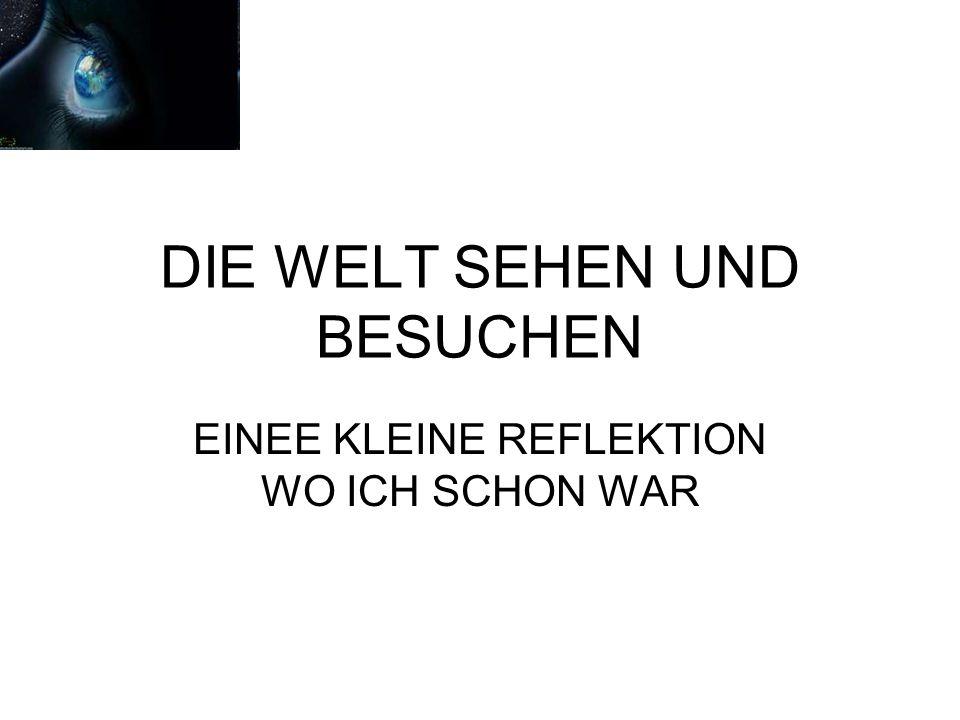 DIE WELT SEHEN UND BESUCHEN EINEE KLEINE REFLEKTION WO ICH SCHON WAR