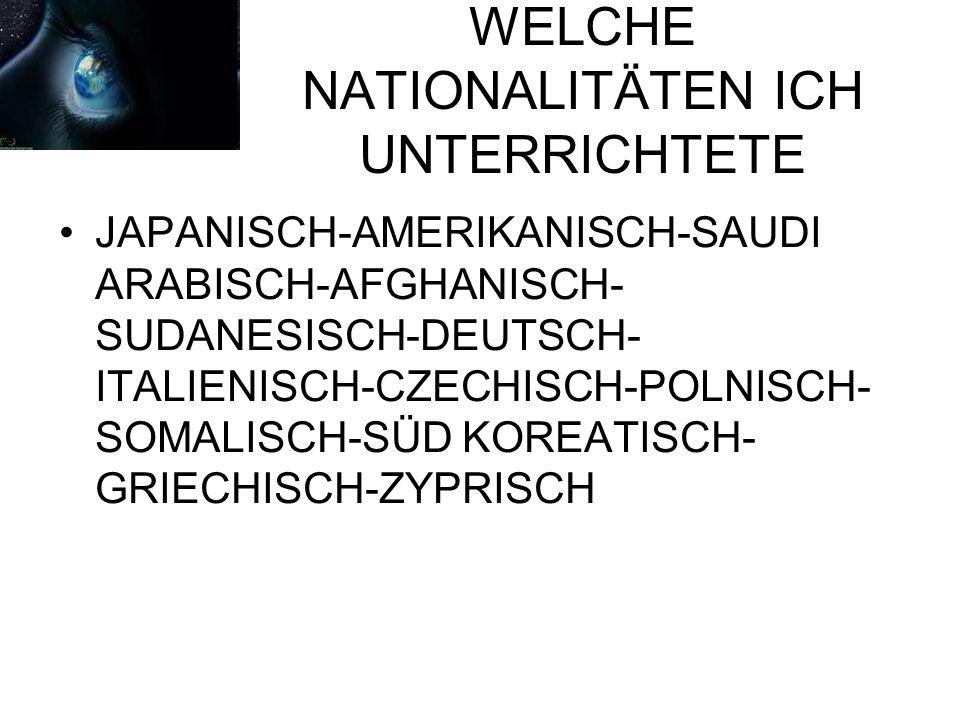 WELCHE NATIONALITÄTEN ICH UNTERRICHTETE JAPANISCH-AMERIKANISCH-SAUDI ARABISCH-AFGHANISCH- SUDANESISCH-DEUTSCH- ITALIENISCH-CZECHISCH-POLNISCH- SOMALISCH-SÜD KOREATISCH- GRIECHISCH-ZYPRISCH