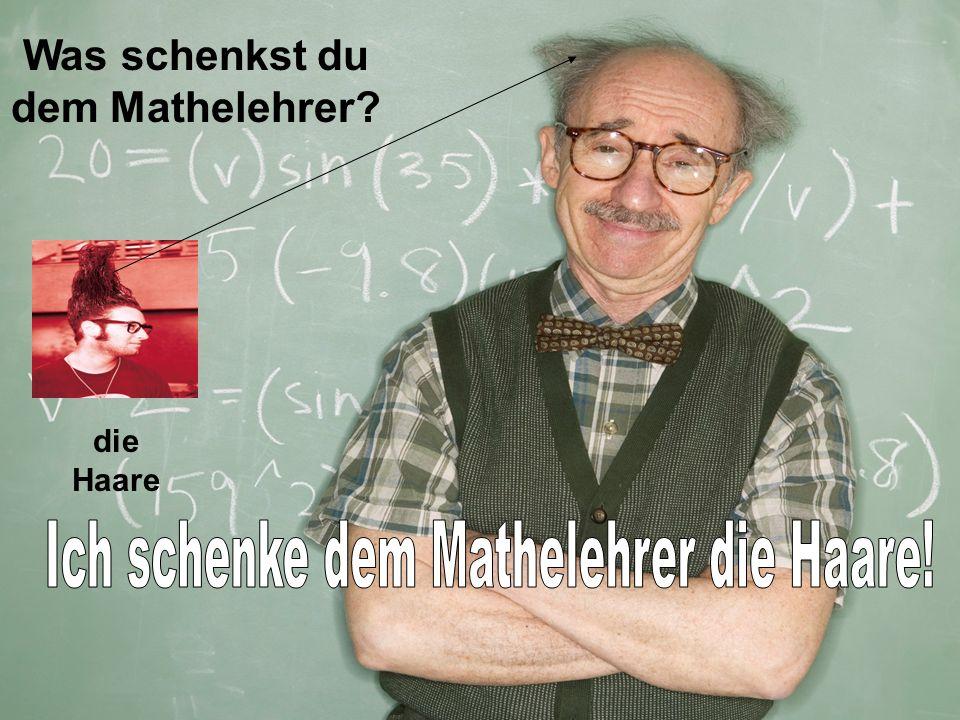 Was schenkst du dem Mathelehrer? die Haare