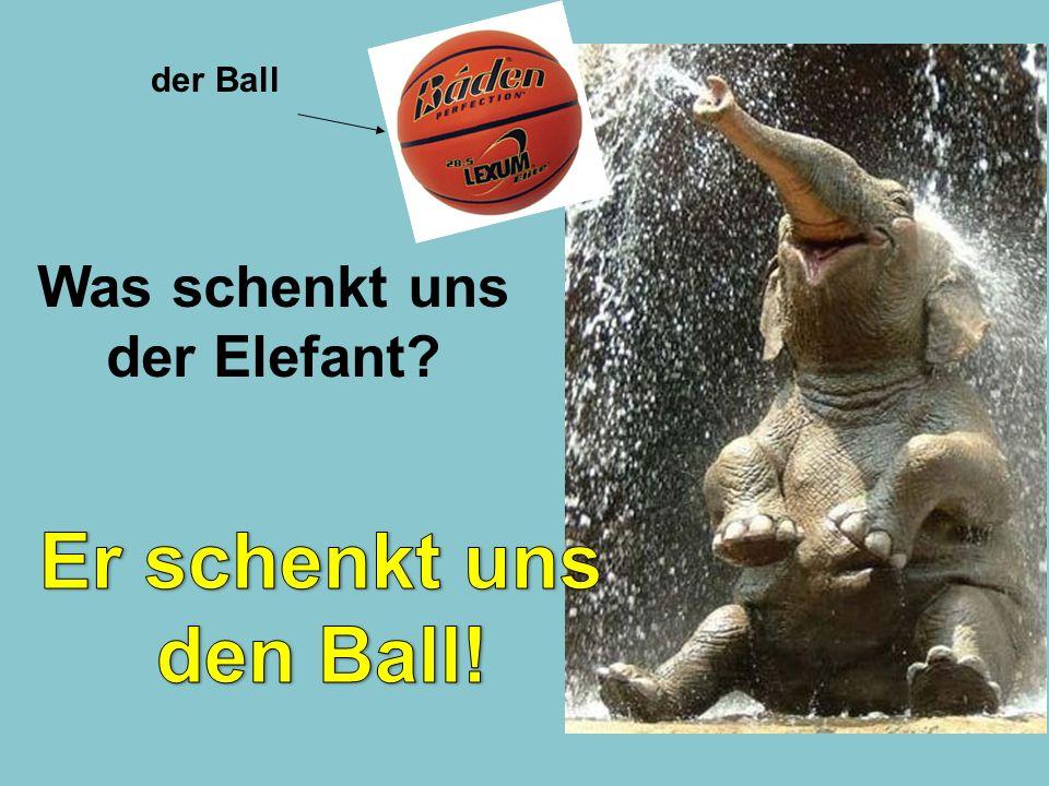 Was schenkt uns der Elefant? der Ball