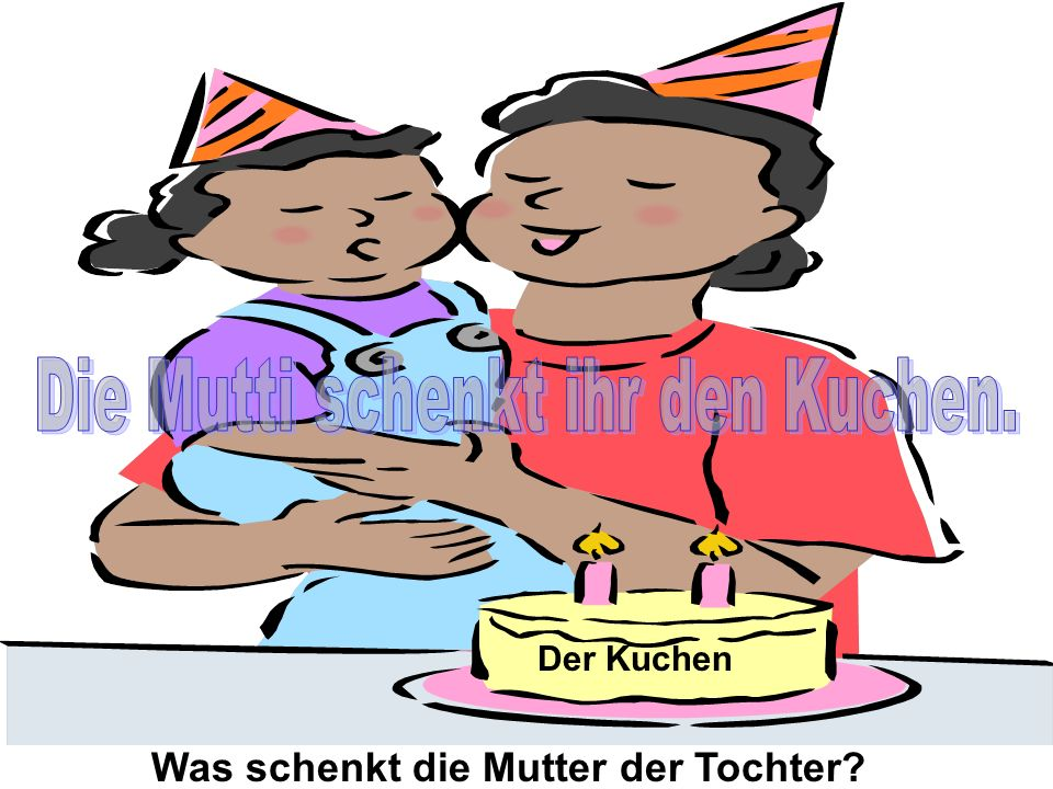 Was schenkt die Mutter der Tochter? Der Kuchen