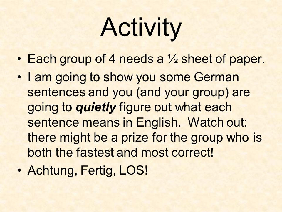 Activity Each group of 4 needs a ½ sheet of paper. I am going to show you some German sentences and you (and your group) are going to quietly figure o