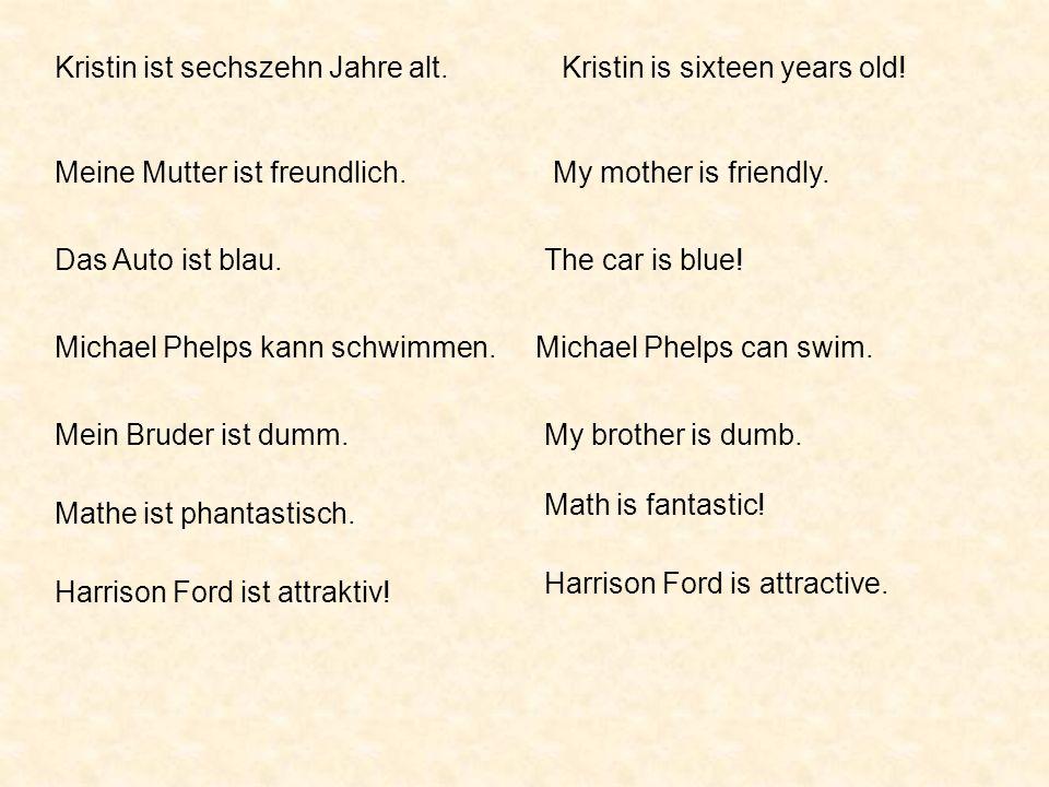 Kristin ist sechszehn Jahre alt.Kristin is sixteen years old! Meine Mutter ist freundlich.My mother is friendly. Das Auto ist blau.The car is blue! Mi