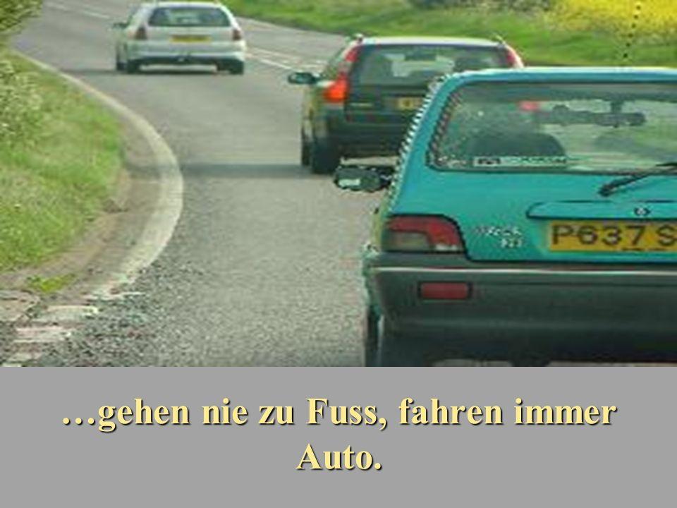 …gehen nie zu Fuss, fahren immer Auto.