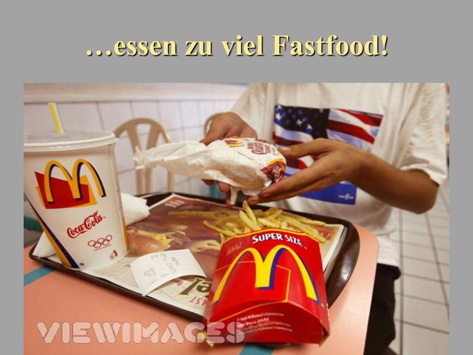 …essen zu viel Fastfood!